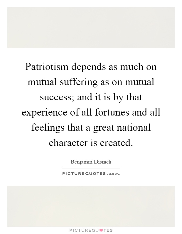 Patriotism depends as much on mutual suffering as on mutual success; and it is by that experience of all fortunes and all feelings that a great national character is created Picture Quote #1