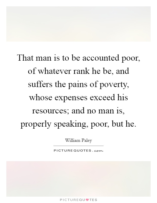 That man is to be accounted poor, of whatever rank he be, and suffers the pains of poverty, whose expenses exceed his resources; and no man is, properly speaking, poor, but he Picture Quote #1