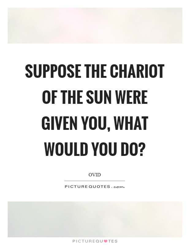 Suppose the chariot of the sun were given you, what would you do? Picture Quote #1