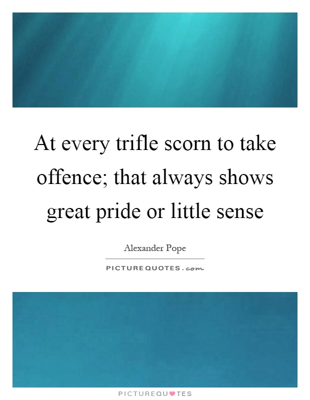 At every trifle scorn to take offence; that always shows great pride or little sense Picture Quote #1