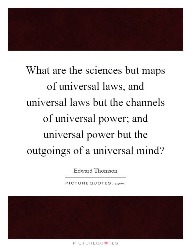 What are the sciences but maps of universal laws, and universal laws but the channels of universal power; and universal power but the outgoings of a universal mind? Picture Quote #1