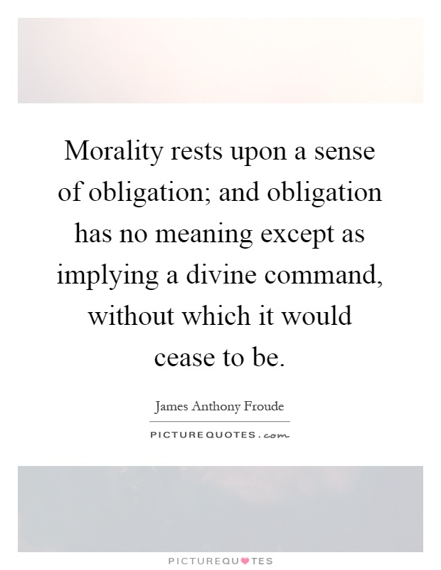 Morality rests upon a sense of obligation; and obligation has no meaning except as implying a divine command, without which it would cease to be Picture Quote #1