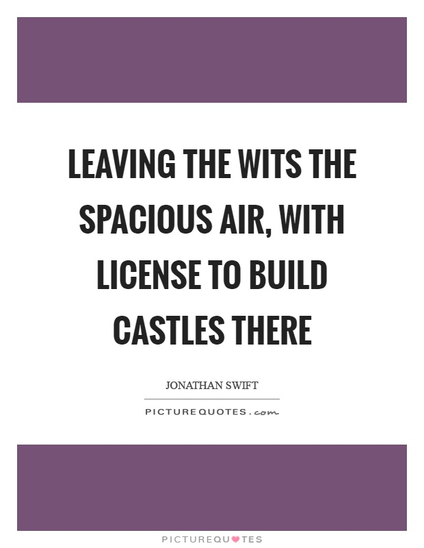 Leaving the wits the spacious air, with license to build castles there Picture Quote #1