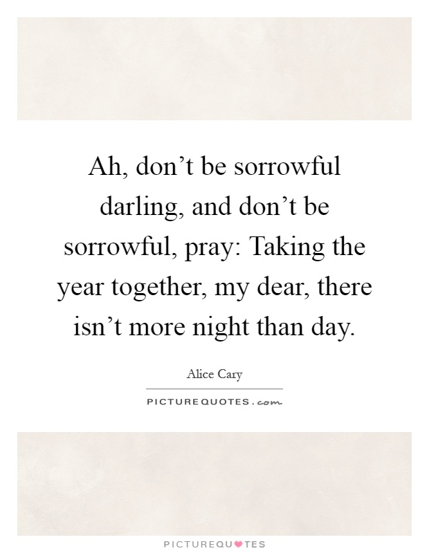 Ah, don't be sorrowful darling, and don't be sorrowful, pray: Taking the year together, my dear, there isn't more night than day Picture Quote #1