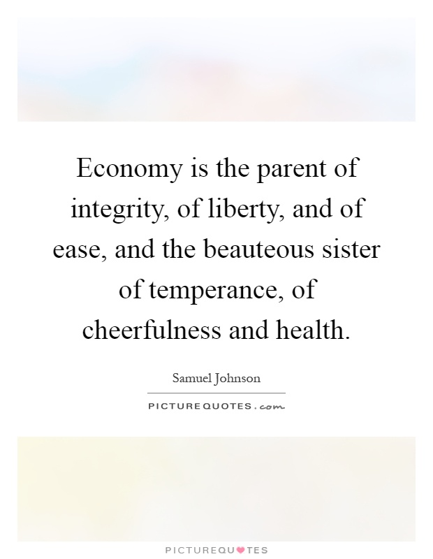 Economy is the parent of integrity, of liberty, and of ease, and the beauteous sister of temperance, of cheerfulness and health Picture Quote #1