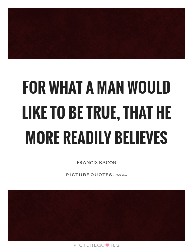 For what a man would like to be true, that he more readily believes Picture Quote #1