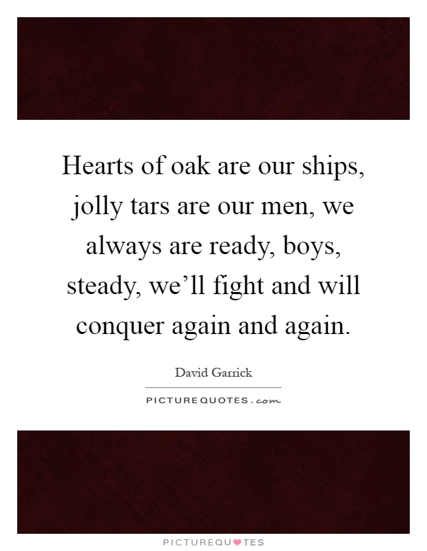 Hearts of oak are our ships, jolly tars are our men, we always are ready, boys, steady, we'll fight and will conquer again and again Picture Quote #1