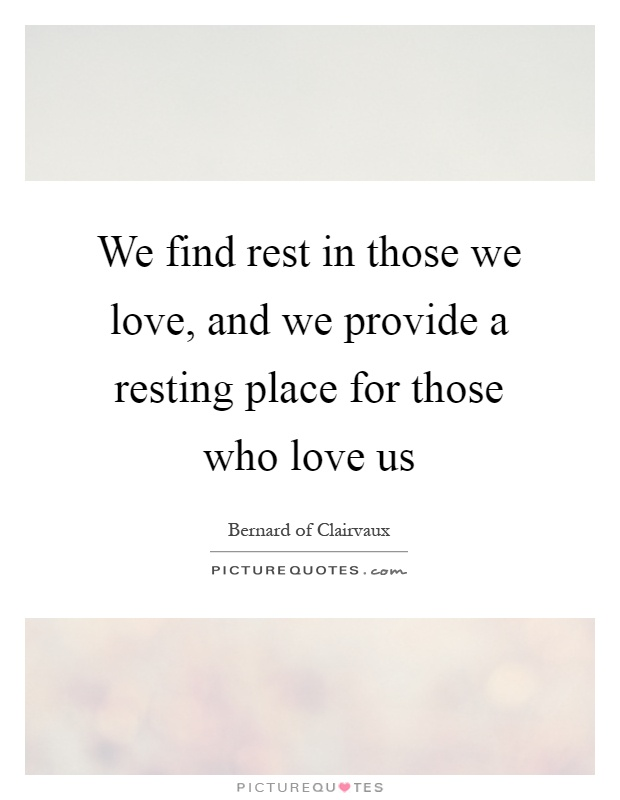 We find rest in those we love, and we provide a resting place for those who love us Picture Quote #1