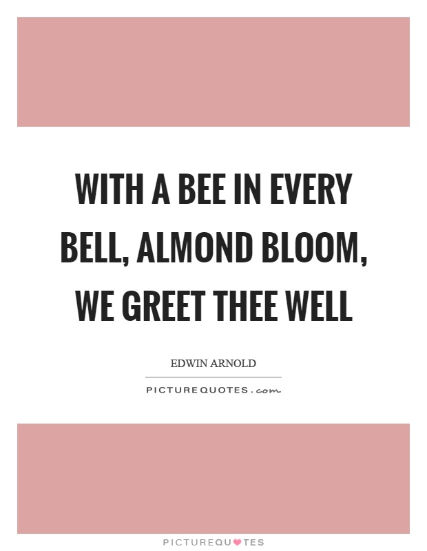 With a bee in every bell, almond bloom, we greet thee well Picture Quote #1