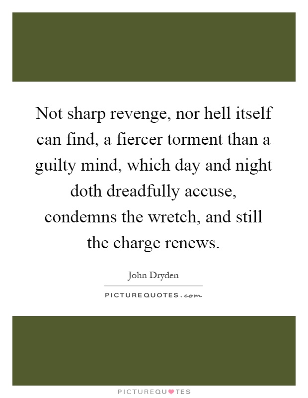 Not sharp revenge, nor hell itself can find, a fiercer torment than a guilty mind, which day and night doth dreadfully accuse, condemns the wretch, and still the charge renews Picture Quote #1