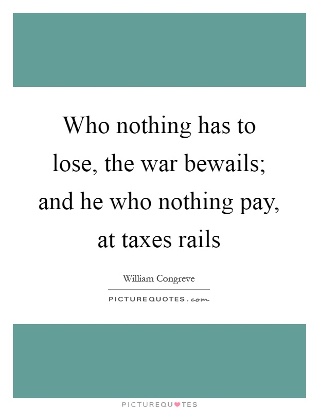 Who nothing has to lose, the war bewails; and he who nothing pay, at taxes rails Picture Quote #1