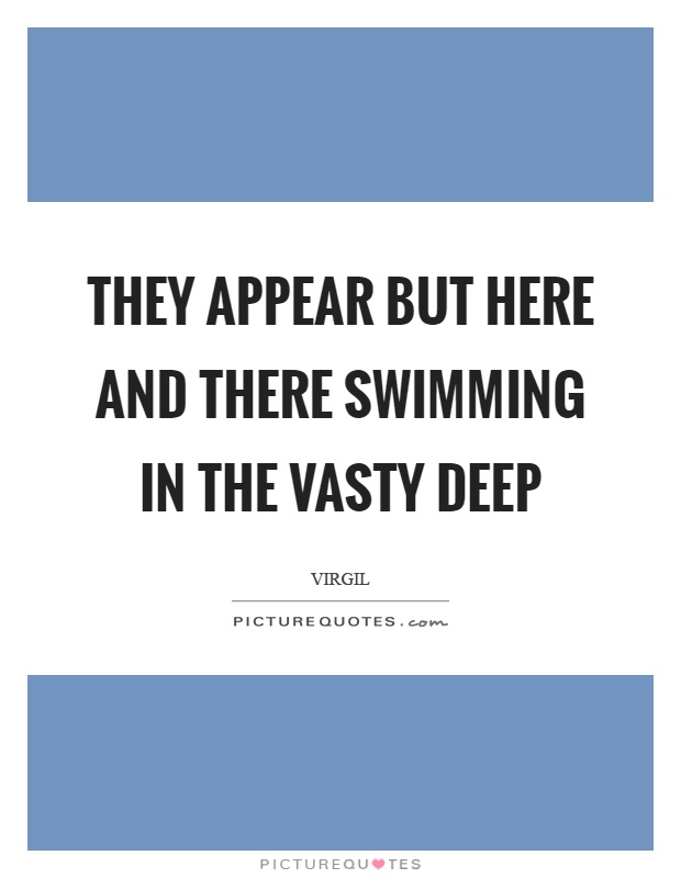 They appear but here and there swimming in the vasty deep Picture Quote #1