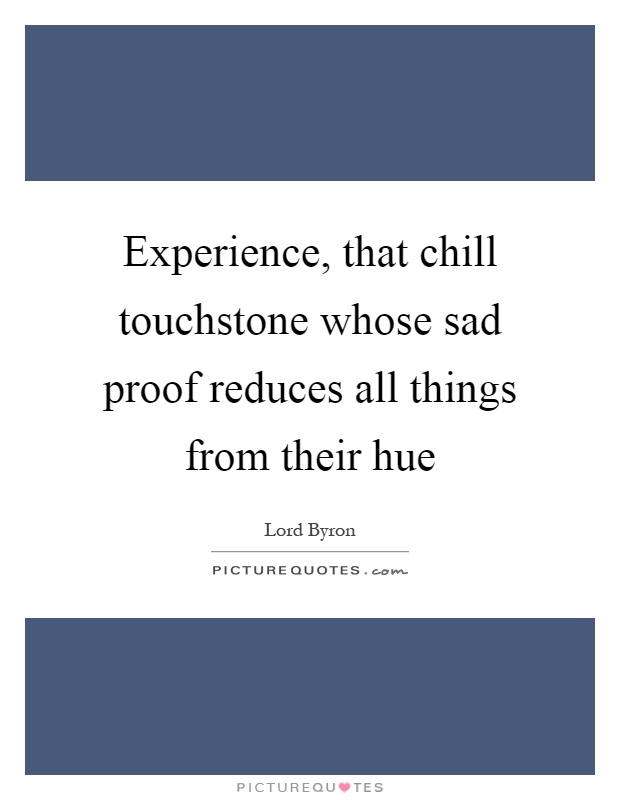 Experience, that chill touchstone whose sad proof reduces all things from their hue Picture Quote #1