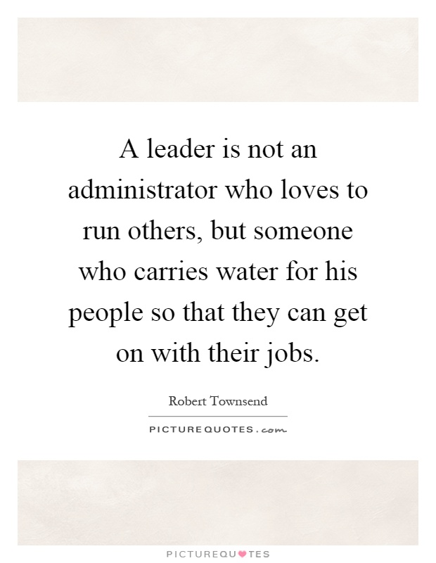 A leader is not an administrator who loves to run others, but someone who carries water for his people so that they can get on with their jobs Picture Quote #1