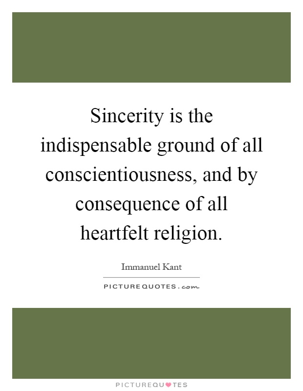 Sincerity is the indispensable ground of all conscientiousness, and by consequence of all heartfelt religion Picture Quote #1