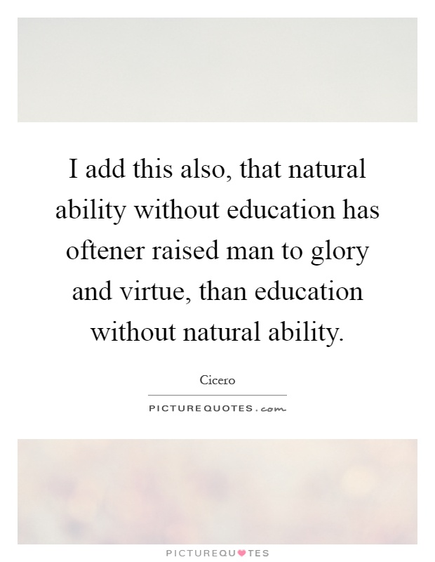 I add this also, that natural ability without education has oftener raised man to glory and virtue, than education without natural ability Picture Quote #1