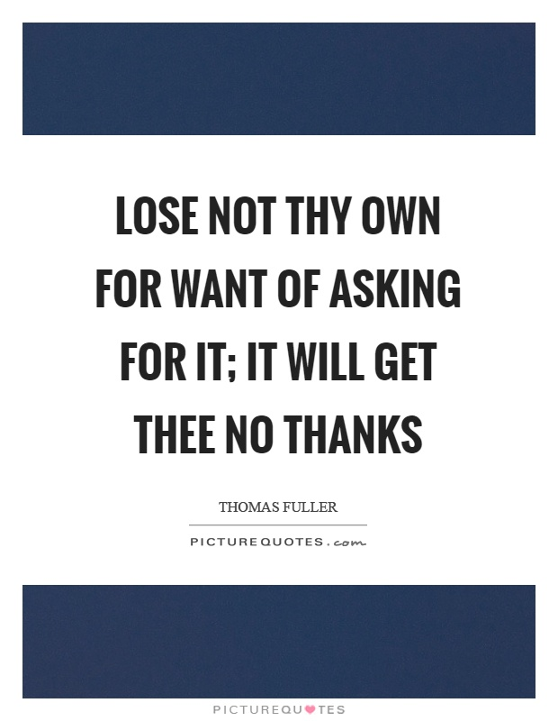 Lose not thy own for want of asking for it; it will get thee no thanks Picture Quote #1