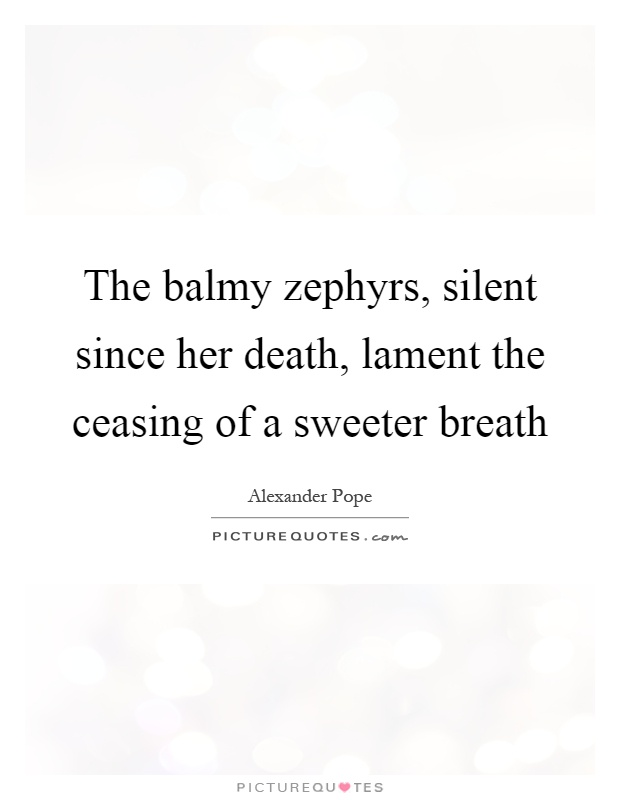 The balmy zephyrs, silent since her death, lament the ceasing of a sweeter breath Picture Quote #1