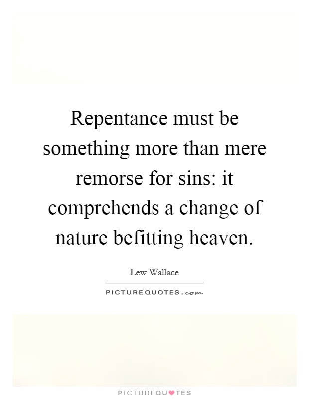 Repentance must be something more than mere remorse for sins: it comprehends a change of nature befitting heaven Picture Quote #1