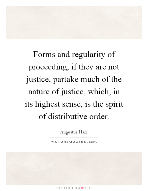 Forms and regularity of proceeding, if they are not justice, partake much of the nature of justice, which, in its highest sense, is the spirit of distributive order Picture Quote #1