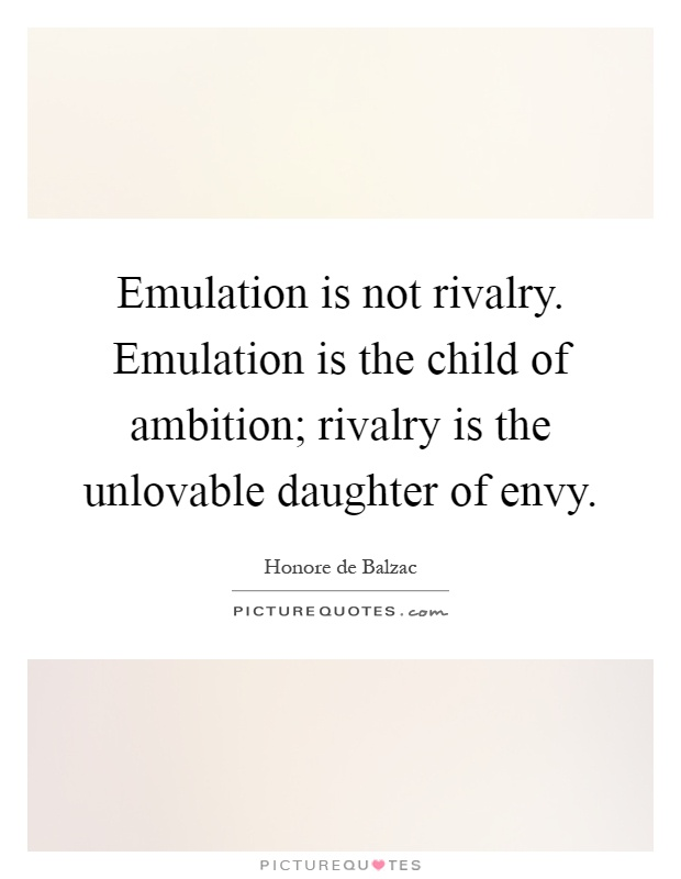 Emulation is not rivalry. Emulation is the child of ambition; rivalry is the unlovable daughter of envy Picture Quote #1
