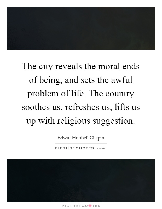 The city reveals the moral ends of being, and sets the awful problem of life. The country soothes us, refreshes us, lifts us up with religious suggestion Picture Quote #1