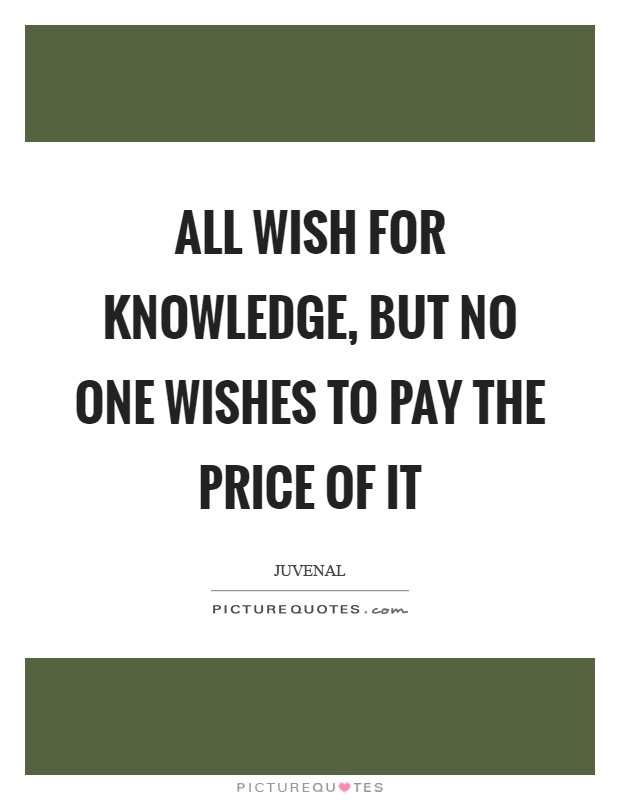 All wish for knowledge, but no one wishes to pay the price of it Picture Quote #1