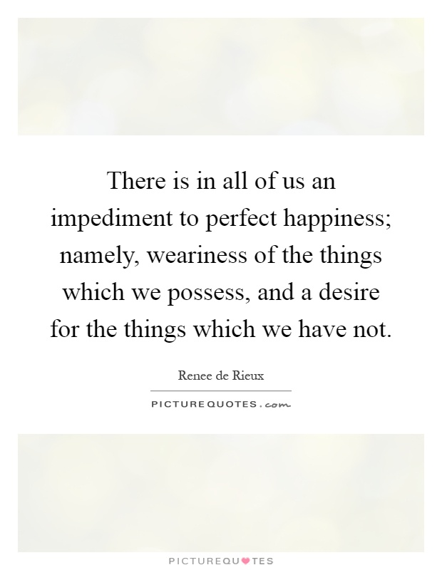 There is in all of us an impediment to perfect happiness; namely, weariness of the things which we possess, and a desire for the things which we have not Picture Quote #1