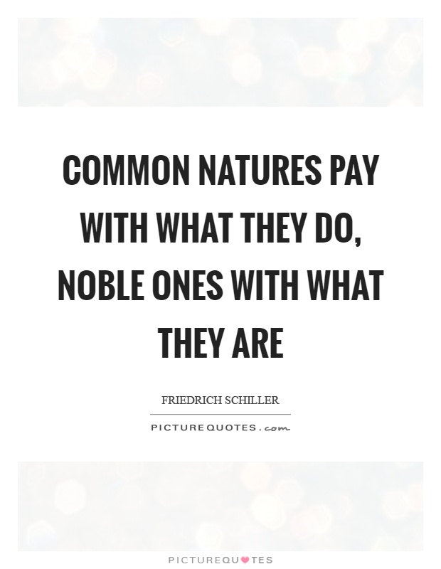 Common natures pay with what they do, noble ones with what they are Picture Quote #1