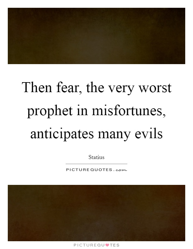 Then fear, the very worst prophet in misfortunes, anticipates many evils Picture Quote #1