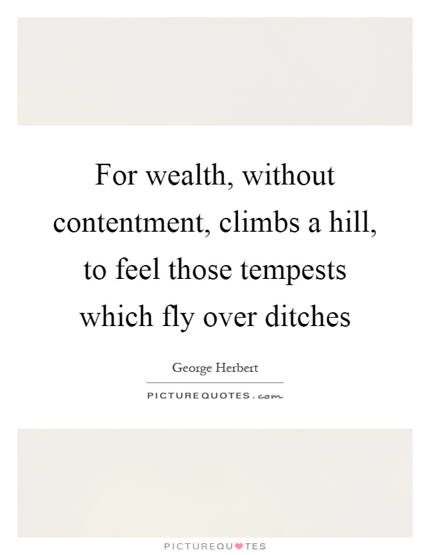 For wealth, without contentment, climbs a hill, to feel those tempests which fly over ditches Picture Quote #1