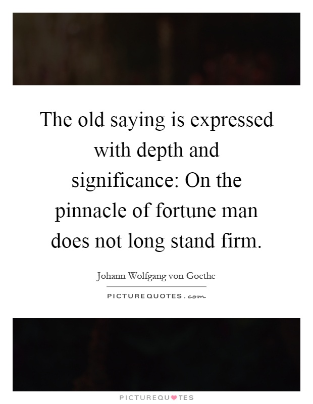 The old saying is expressed with depth and significance: On the pinnacle of fortune man does not long stand firm Picture Quote #1