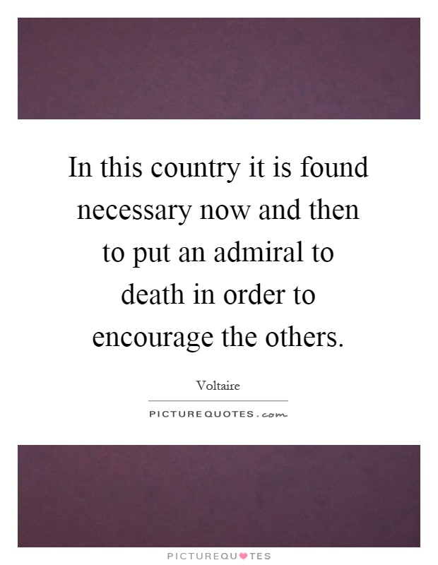 In this country it is found necessary now and then to put an admiral to death in order to encourage the others Picture Quote #1