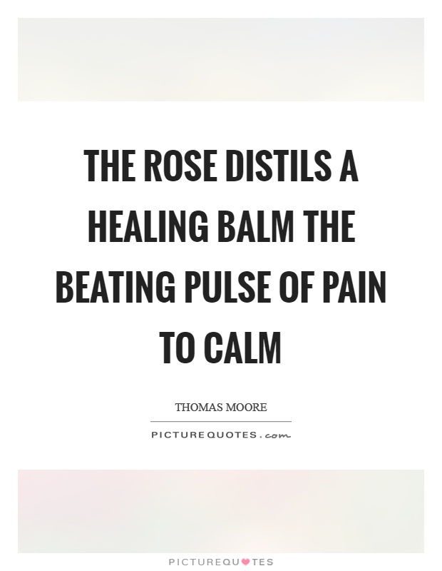 The rose distils a healing balm the beating pulse of pain to calm Picture Quote #1