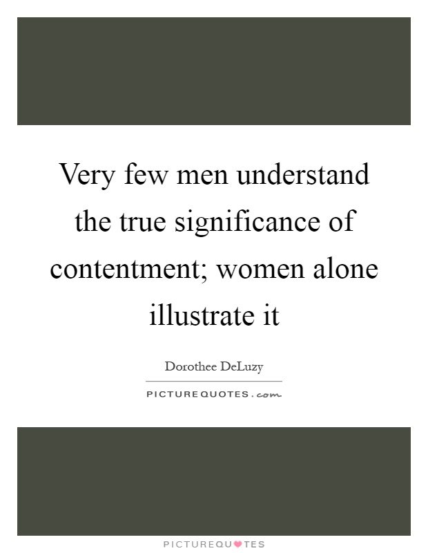 Very few men understand the true significance of contentment; women alone illustrate it Picture Quote #1
