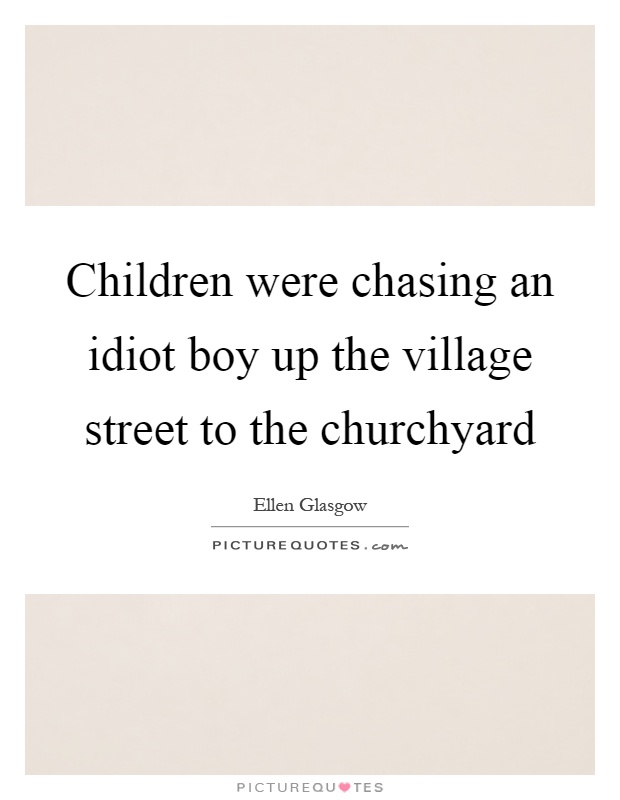 Children were chasing an idiot boy up the village street to the churchyard Picture Quote #1