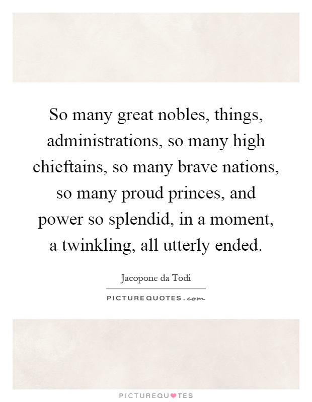 So many great nobles, things, administrations, so many high chieftains, so many brave nations, so many proud princes, and power so splendid, in a moment, a twinkling, all utterly ended Picture Quote #1