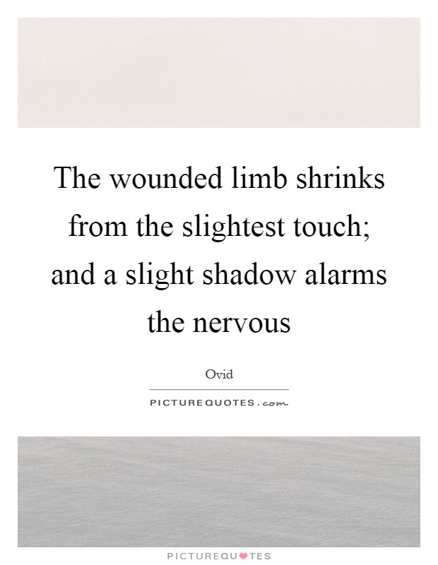 The wounded limb shrinks from the slightest touch; and a slight shadow alarms the nervous Picture Quote #1