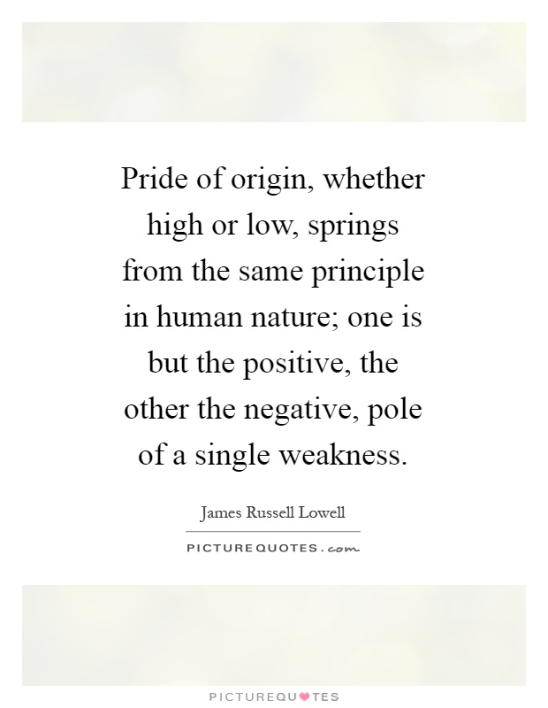 Pride of origin, whether high or low, springs from the same principle in human nature; one is but the positive, the other the negative, pole of a single weakness Picture Quote #1