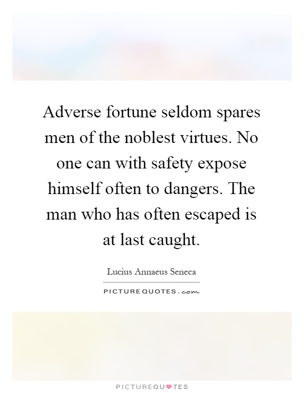 Adverse fortune seldom spares men of the noblest virtues. No one can with safety expose himself often to dangers. The man who has often escaped is at last caught Picture Quote #1