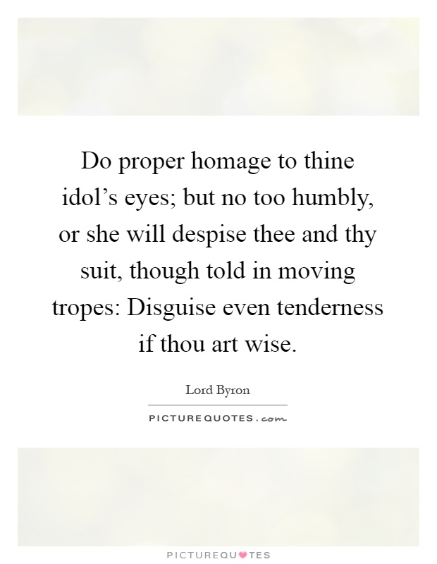 Do proper homage to thine idol's eyes; but no too humbly, or she will despise thee and thy suit, though told in moving tropes: Disguise even tenderness if thou art wise Picture Quote #1