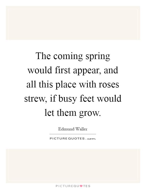 The coming spring would first appear, and all this place with roses strew, if busy feet would let them grow Picture Quote #1
