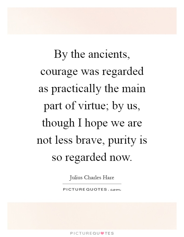 By the ancients, courage was regarded as practically the main part of virtue; by us, though I hope we are not less brave, purity is so regarded now Picture Quote #1