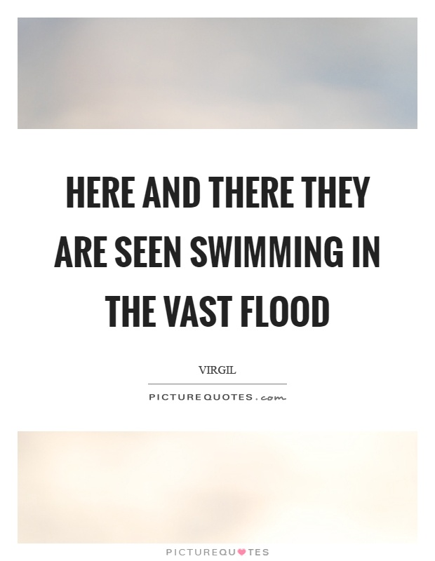 Here and there they are seen swimming in the vast flood Picture Quote #1