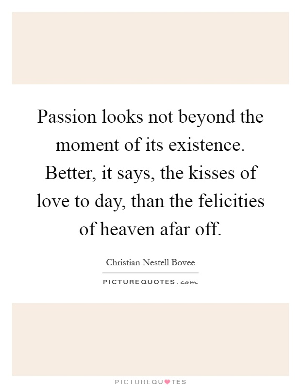 Passion looks not beyond the moment of its existence. Better, it says, the kisses of love to day, than the felicities of heaven afar off Picture Quote #1