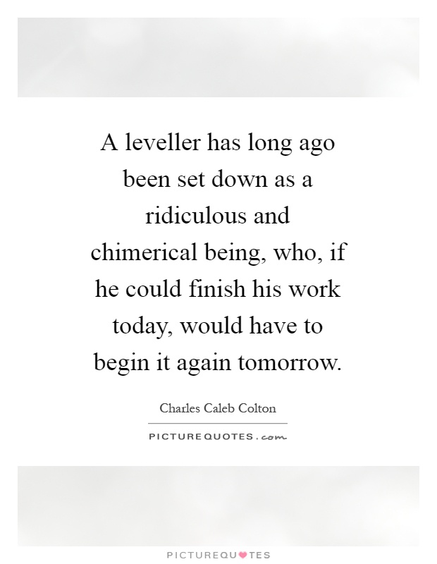A leveller has long ago been set down as a ridiculous and chimerical being, who, if he could finish his work today, would have to begin it again tomorrow Picture Quote #1