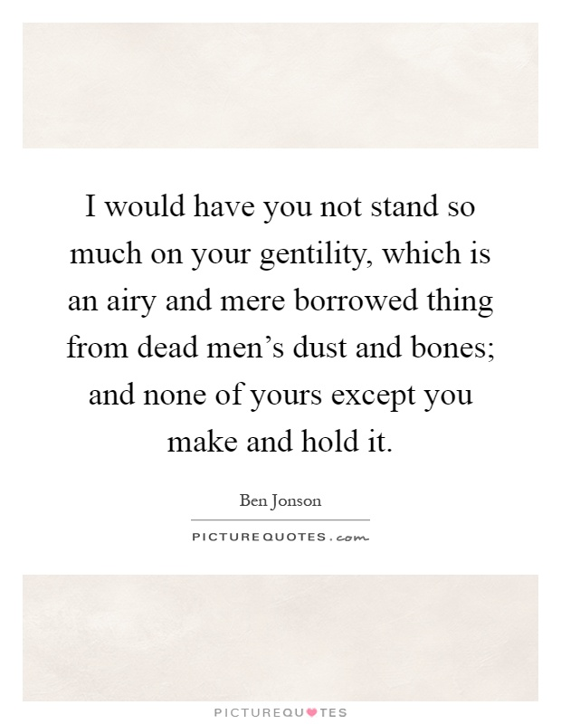 I would have you not stand so much on your gentility, which is an airy and mere borrowed thing from dead men's dust and bones; and none of yours except you make and hold it Picture Quote #1