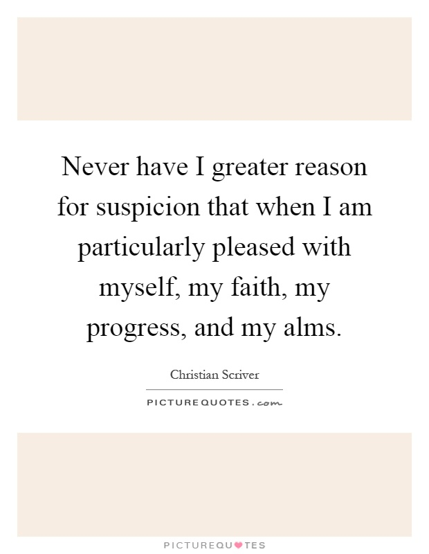 Never have I greater reason for suspicion that when I am particularly pleased with myself, my faith, my progress, and my alms Picture Quote #1
