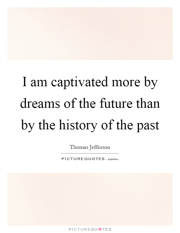 I am captivated more by dreams of the future than by the history of the past Picture Quote #1