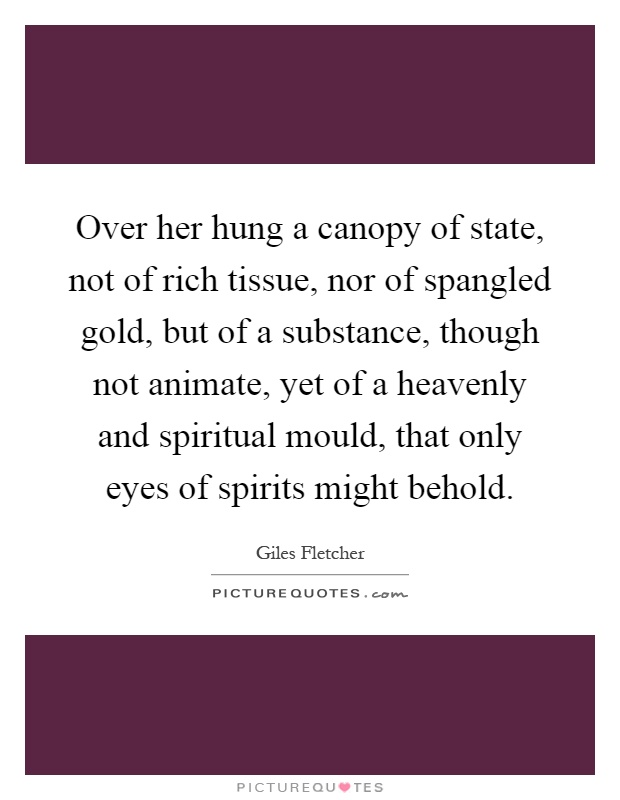 Over her hung a canopy of state, not of rich tissue, nor of spangled gold, but of a substance, though not animate, yet of a heavenly and spiritual mould, that only eyes of spirits might behold Picture Quote #1